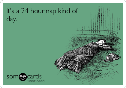 It's a 24 hour nap kind of day.