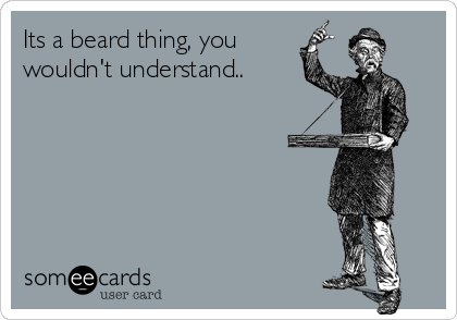 Its a beard thing, you wouldn't understand..