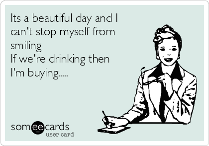 Its a beautiful day and I can't stop myself from smiling If we're drinking then I'm buying.....