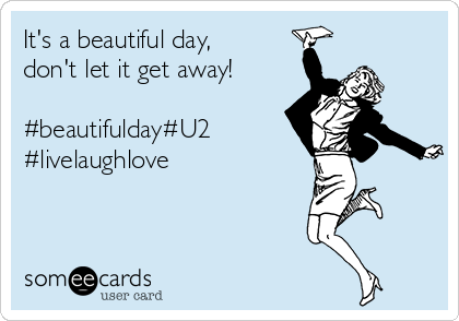 It's a beautiful day, don't let it get away!  #beautifulday#U2 #livelaughlove