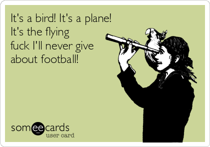 It's a bird! It's a plane! It's the flying fuck I'll never give about football!