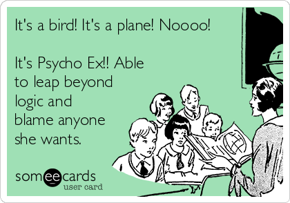 It's a bird! It's a plane! Noooo!   It's Psycho Ex!! Able to leap beyond logic and blame anyone she wants.