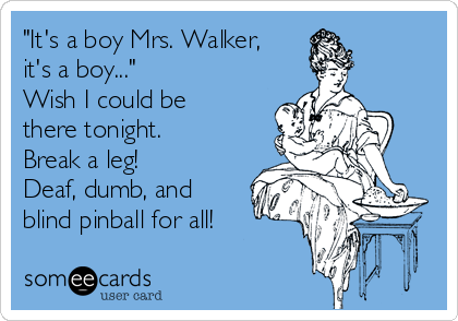 """It's a boy Mrs. Walker, it's a boy..."" Wish I could be there tonight. Break a leg!  Deaf, dumb, and blind pinball for all!"