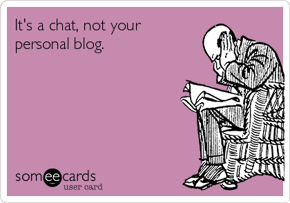 It's a chat, not your personal blog.