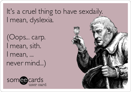 It's a cruel thing to have sexdaily.  I mean, dyslexia.  (Oops... carp.  I mean, sith.  I mean, ...  never mind...)