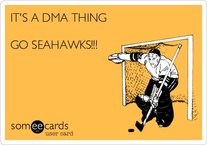 IT'S A DMA THING  GO SEAHAWKS!!!
