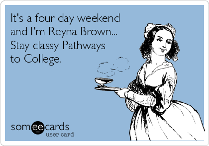 It's a four day weekend and I'm Reyna Brown... Stay classy Pathways to College.