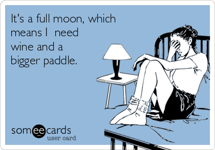 It's a full moon, which means I  need wine and a bigger paddle.