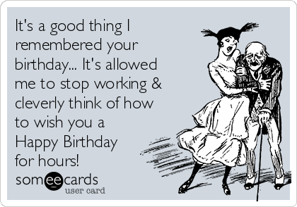 It's a good thing I remembered your birthday... It's allowed me to stop working & cleverly think of how to wish you a Happy Birthday for hours!