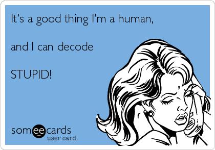 It's a good thing I'm a human,    and I can decode   STUPID!