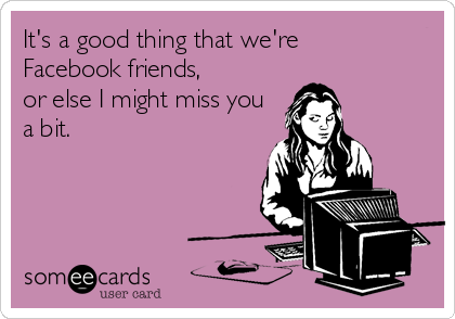 It's a good thing that we're Facebook friends, or else I might miss you a bit.