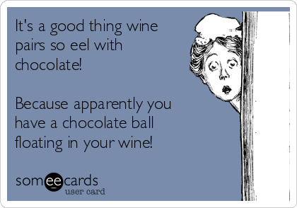 It's a good thing wine pairs so eel with chocolate!  Because apparently you have a chocolate ball floating in your wine!