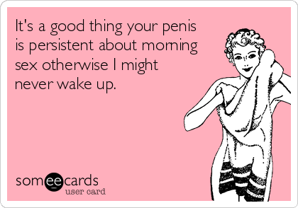 It's a good thing your penis is persistent about morning sex otherwise I might never wake up.