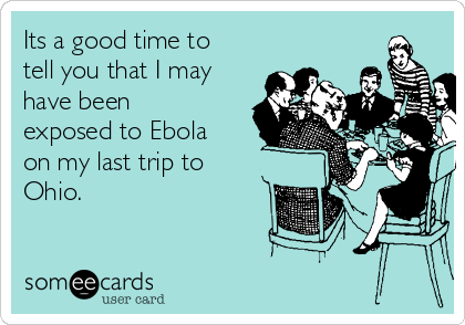 Its a good time to tell you that I may have been exposed to Ebola on my last trip to Ohio.