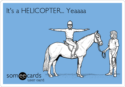 It's a HELICOPTER... Yeaaaa