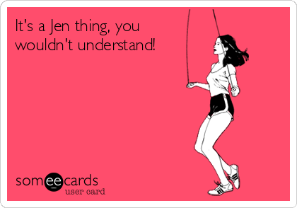 It's a Jen thing, you wouldn't understand!