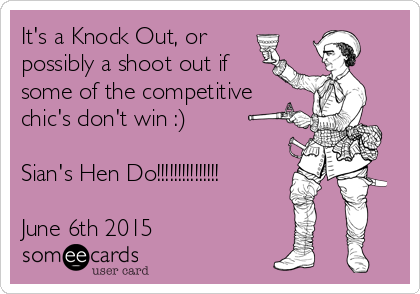 It's a Knock Out, or possibly a shoot out if some of the competitive chic's don't win :)   Sian's Hen Do!!!!!!!!!!!!!!!  June 6th 2015