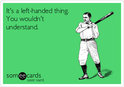 It's a left-handed thing. You wouldn't understand.