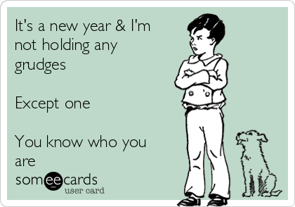 It's a new year & I'm not holding any grudges  Except one  You know who you are