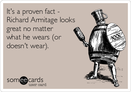 It's a proven fact - Richard Armitage looks great no matter what he wears (or doesn't wear).