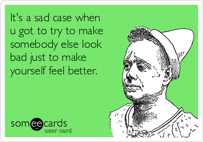https://cdn.someecards.com/someecards/usercards/its-a-sad-case-when-u-got-to-try-to-make-somebody-else-look-bad-just-to-make-yourself-feel-better--5c63b.png