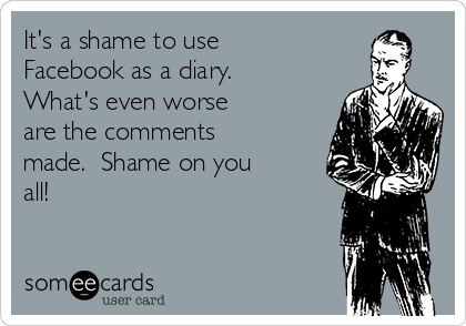 It's a shame to use Facebook as a diary.  What's even worse are the comments made.  Shame on you all!