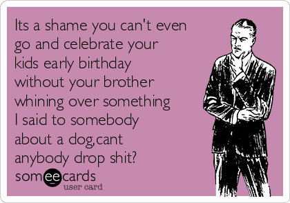 Its a shame you can't even go and celebrate your kids early birthday without your brother whining over something I said to somebody about a dog,cant anybody drop shit?