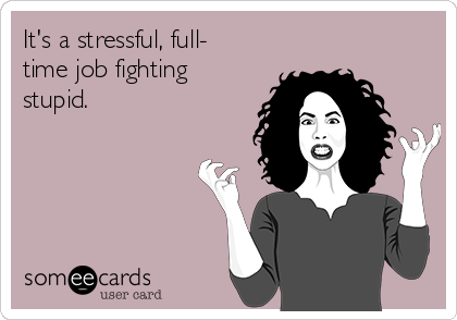 It's a stressful, full- time job fighting stupid.