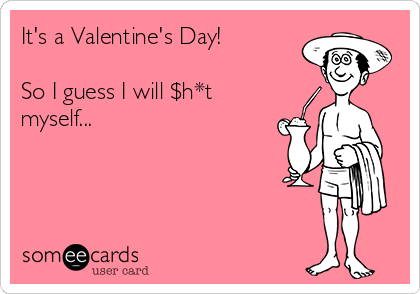 It's a Valentine's Day!  So I guess I will $h*t myself...