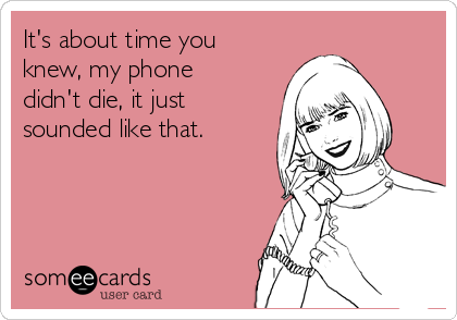 It's about time you knew, my phone didn't die, it just sounded like that.