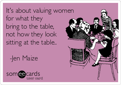 It's about valuing women for what they bring to the table, not how they look sitting at the table..    -Jen Maize