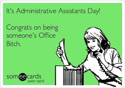 It's Administrative Assistants Day!  Congrats on being someone's Office Bitch.