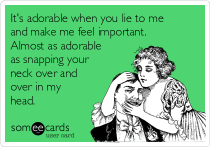 It's adorable when you lie to me and make me feel important. Almost as adorable as snapping your neck over and over in my head.