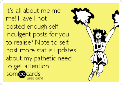 It's all about me me me! Have I not posted enough self indulgent posts for you to realise? Note to self:  post more status updates  about my pathetic need to get attention