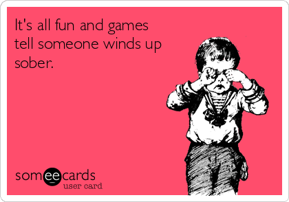 It's all fun and games tell someone winds up sober.