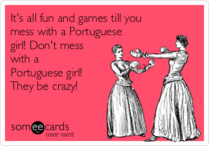It's all fun and games till you mess with a Portuguese girl! Don't mess with a Portuguese girl! They be crazy!