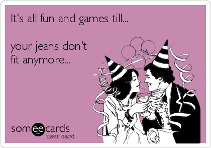 It's all fun and games till...  your jeans don't fit anymore...