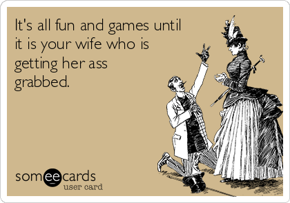 It's all fun and games until it is your wife who is getting her ass grabbed.