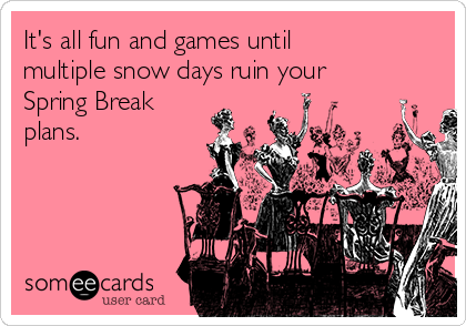 It's all fun and games until multiple snow days ruin your Spring Break plans.