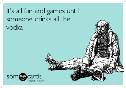 It's all fun and games until someone drinks all the vodka