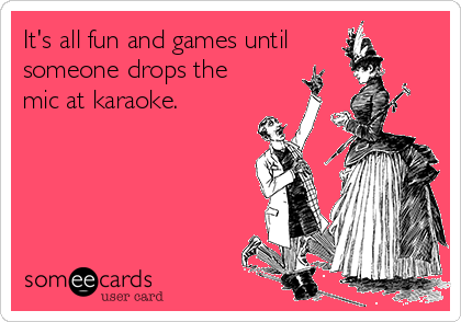 It's all fun and games until someone drops the mic at karaoke.