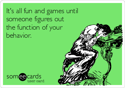 It's all fun and games until someone figures out the function of your behavior.