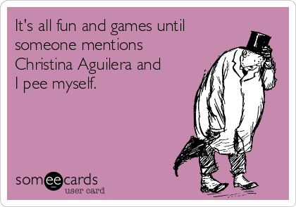 It's all fun and games until someone mentions Christina Aguilera and I pee myself.