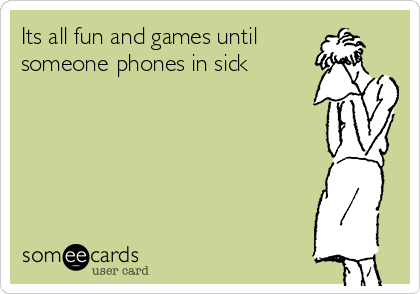 Its all fun and games until someone phones in sick