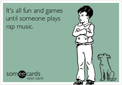 It's all fun and games until someone plays rap music.