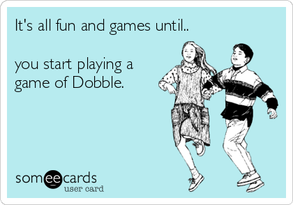 It's all fun and games until..  you start playing a game of Dobble.