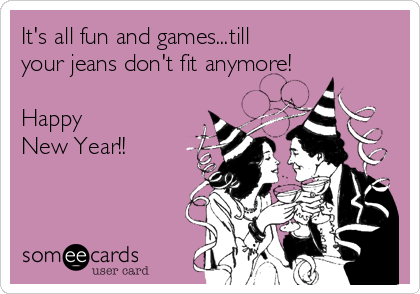 It's all fun and games...till  your jeans don't fit anymore!  Happy  New Year!!