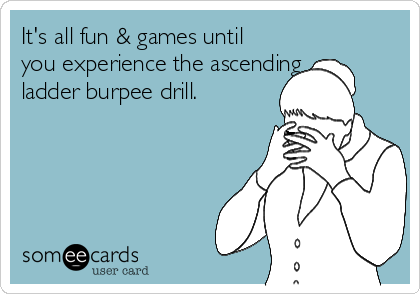 It's all fun & games until you experience the ascending  ladder burpee drill.