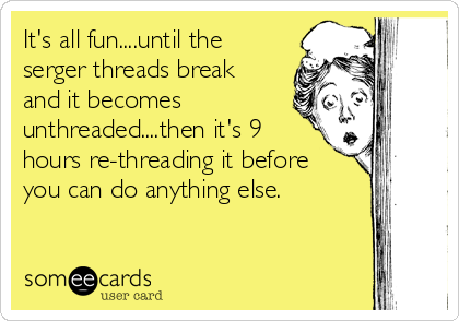 It's all fun....until the serger threads break and it becomes unthreaded....then it's 9 hours re-threading it before you can do anything else.
