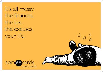 It's all messy: the finances, the lies, the excuses, your life.